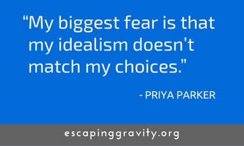 My biggest fear is that my idealism doesn't match my choices. - Priya Parker